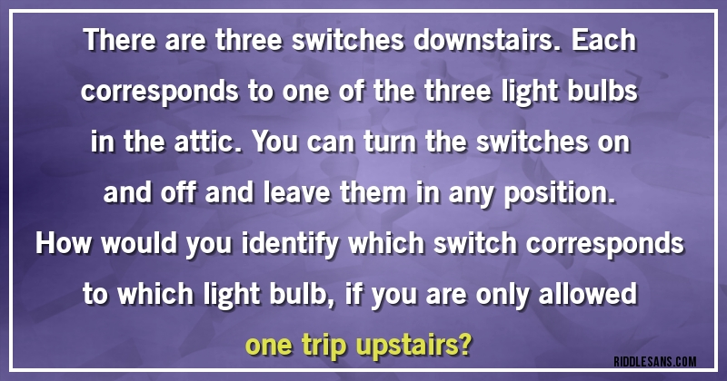 There are three switches downstairs. Each corresponds to one of the ...